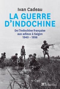 La guerre d'Indochine. De l'Indochine française aux adieux à Saigon 1940-1956